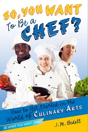 So,  You Want to Be a Chef? How to Get Started in the World of Culinary Arts