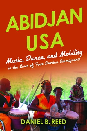 Abidjan USA Music,  Dance,  and Mobility in the Lives of Four Ivorian Immigrants