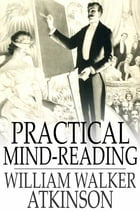 Practical Mind-Reading: Lessons on Thought-Transference, Telepathy, Mental-Currents, Mental Rapport, etc. by William Walker Atkinson