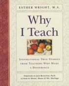 Why I Teach: Inspirational True Stories from Teachers Who Make a Difference by Esther Wright, M.A.