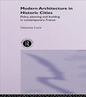 Modern Architecture in Historic Cities Policy,  Planning and Building in Contemporary France