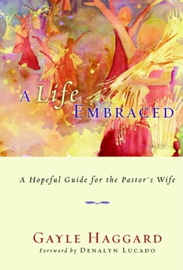Book A Life Embraced: A Hopeful Guide for the Pastor's Wife by Gayle Haggard