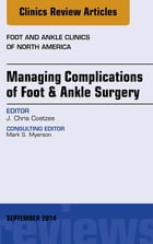 Managing Complications of Foot and Ankle Surgery, An Issue of Foot and Ankle Clinics of North America, E-Book by J. Chris Coetzee, MD