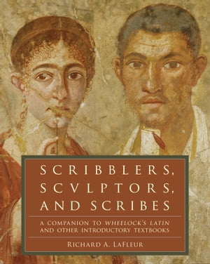 Scribblers, Sculptors, and Scribes: A Companion to Wheelock's Latin and Other Introductory Textbooks by Richard A. LaFleur