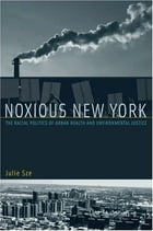 Noxious New York: The Racial Politics of Urban Health and Environmental Justice by Julie Sze