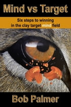 Mind vs Target: Six steps to winning in the clay target mind field by Bob Palmer