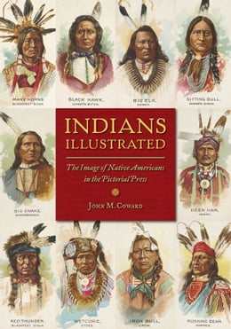 Book Indians Illustrated: The Image of Native Americans in the Pictorial Press by John M Coward