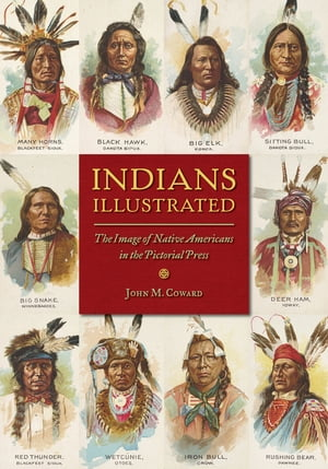 Indians Illustrated The Image of Native Americans in the Pictorial Press