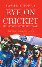 Eye on Cricket: Reflections on the Great Game by Samir Chopra