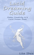 Lucid Dreaming Guide - Foster Creativity in a Lucid Dream State by Lisa Shea