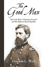 "The Good Man: The Civil War's ""Christian General"" and His Fight for Racial Equality by Gordon L. Weil"