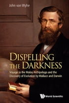 Dispelling the Darkness:Voyage in the Malay Archipelago and the Discovery of Evolution by Wallace and Darwin: Voyage in the Malay Archipelago and the  by John van Wyhe