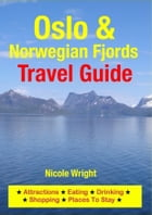 Oslo & Norwegian Fjords Travel Guide: Attractions, Eating, Drinking, Shopping & Places To Stay by Nicole Wright
