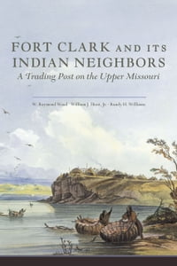 Fort Clark and Its Indian Neighbors: A Trading Post on the Upper Missouri