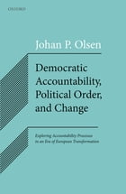 Democratic Accountability, Political Order, and Change: Exploring Accountability Processes in an Era of European Transformation by Johan P. Olsen