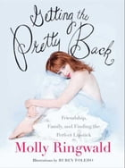 Getting the Pretty Back: Friendship, Family, and Finding the Perfect Lipstick by Molly Ringwald