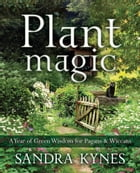 Plant Magic: A Year of Green Wisdom for Pagans & Wiccans by Sandra Kynes