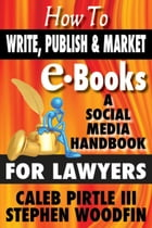 How to Write, Publish and Market E-Books: A Social Media Handbook for Lawyers by Stephen Woodfin