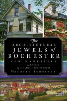 The Architectural Jewels of Rochester New Hampshire: A History of the Built Environment by Michael Behrendt