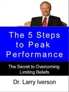 The 5 Steps to Peak Performance: The Secret to Overcoming Limiting Beliefs by Dr. Larry Iverson