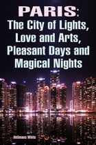 Paris: The City of Lights, Love and Arts, Pleasant Days and Magical Nights by Hellmans White