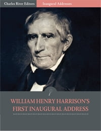 Inaugural Addresses: President William Henry Harrisons First Inaugural Address (Illustrated)