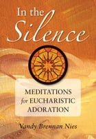In the Silence: Meditations for Eucharistic Adoration by Vandy Brennan Nies