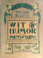 Nye and Riley's Wit and Humor (Poems and Yarns) [Illustrated]