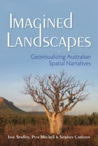 Imagined Landscapes: Geovisualizing Australian Spatial Narratives by Stadler, Jane