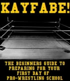 KAYFABE!: The Beginners Guide to Preparing for Your First Day of Pro-Wrestling School by Christopher T. Connor