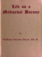 Life on a Mediaeval Barony: A Picture of a Typical Feudal Community in the Thirteenth Century by William Stearns Davis