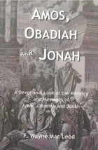 Amos, Obadiah and Jonah: A Devotional Look at the Ministry and Messages of Amos, Obadiah and Jonah by F. Wayne Mac Leod