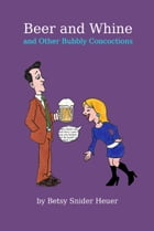 Beer and Whine and Other Bubbly Concoctions by Betsy Snider Heuer