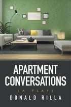 Apartment Conversations: (A Play) by Donald Rilla