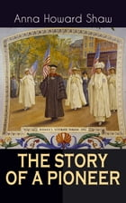 THE STORY OF A PIONEER: The Insightful Life Story of the leading Suffragist, Physician and the First Female Methodist Minist by Anna Howard Shaw