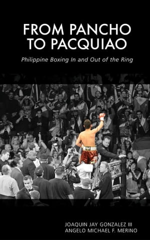 From Pancho to Pacquiao: Philippine Boxing In and Out of the Ring by Joaquin Jay Gonzalez III