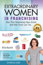 Extraordinary Women in Franchising: How Their Businesses Have Grown and How Yours Can Too... by Sharon Jurd