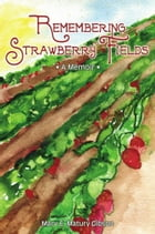 Remembering Strawberry Fields: A Memoir by Mary E. Matury Gibson