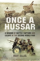 Once a Hussar: A Memoir of Battle, Capture and Escape in the Second World War by Ellis, Ray