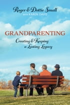 Grandparenting: Creating and Keeping a Lasting Legacy by Roger Small