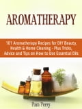 Aromatherapy: 101 Aromatherapy Recipes for Diy Beauty, Health & Home Cleaning - Plus Tricks, Advice and Tips on How to Use Essential Oils ec7fdcdd-4b8d-44b9-bed0-66fb9c900429