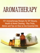 Aromatherapy: 101 Aromatherapy Recipes for Diy Beauty, Health & Home Cleaning - Plus Tricks, Advice and Tips on How to Use Essential Oils by Pam Perry