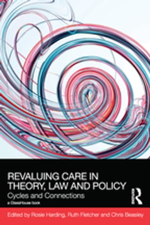 ReValuing Care in Theory,  Law and Policy Cycles and Connections