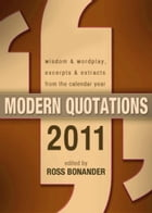 Modern Quotations 2011: Wisdom & Wordplay, Excerpts & Extracts From the Calendar Year 2011 by Ross Bonander