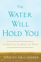 The Water Will Hold You: A Skeptic Learns to Pray by Lindsey Crittenden