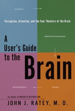 Book A User's Guide to the Brain: Perception, Attention, and the Four Theatres of the Brain by John J. Ratey, M.D.
