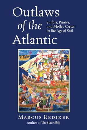 Outlaws of the Atlantic Sailors,  Pirates,  and Motley Crews in the Age of Sail