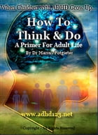 When Children with A D H D grow up...How to Think and Do. A Primer for Adult Life by Marius Potgieter