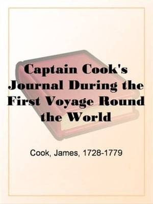 Captain Cook's Journal During The First Voyage Round The World by James Cook