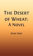 The Desert of Wheat (Illustrated): A Novel by Zane Grey